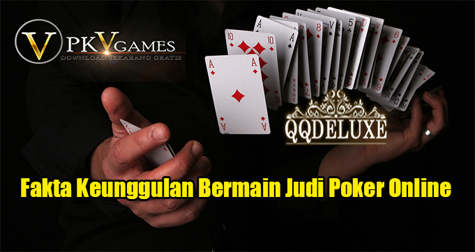 Fakta Keunggulan Bermain Judi Poker Online